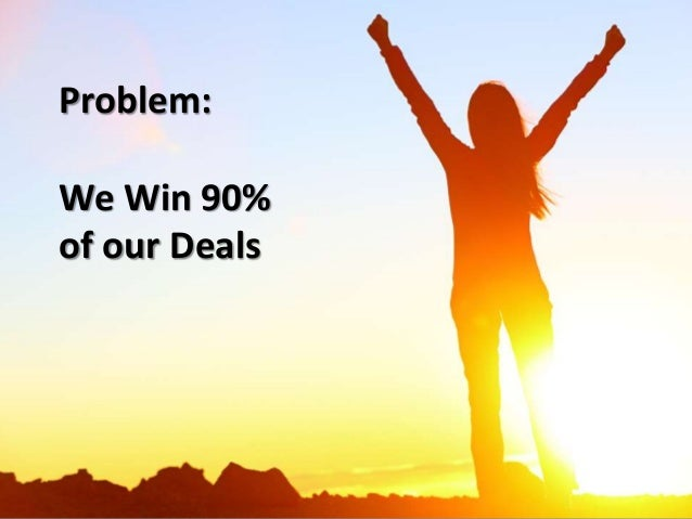 Problem: We Win 90% of our Deals
