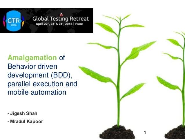 Amalgamation of Behavior driven development (BDD), parallel execution and mobile automation 1 - Jigesh Shah - Mradul Kapoor