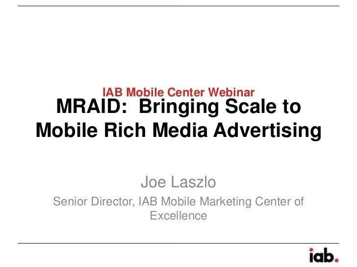 IAB Mobile Center Webinar MRAID: Bringing Scale toMobile Rich Media Advertising                 Joe Laszlo Senior Director...