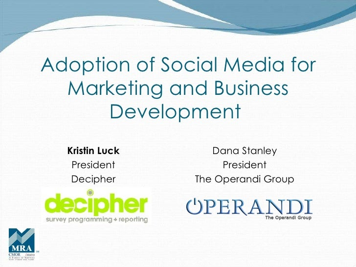 Adoption of Social Media for Marketing and Business Development  Kristin Luck President Decipher Dana Stanley President Th...