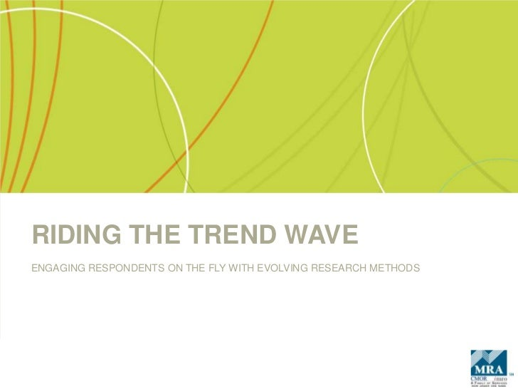 RIDING THE TREND WAVE<br />ENGAGING RESPONDENTS ON THE FLY WITH EVOLVING RESEARCH METHODS<br />