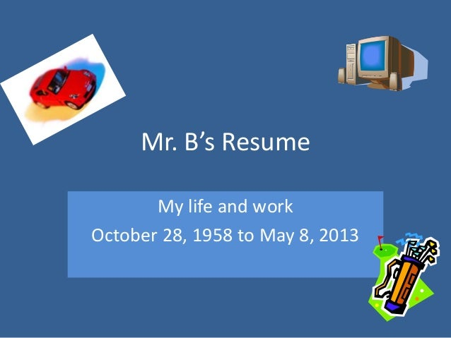 Mr. B's ResumeMy life and workOctober 28, 1958 to May 8, 2013
