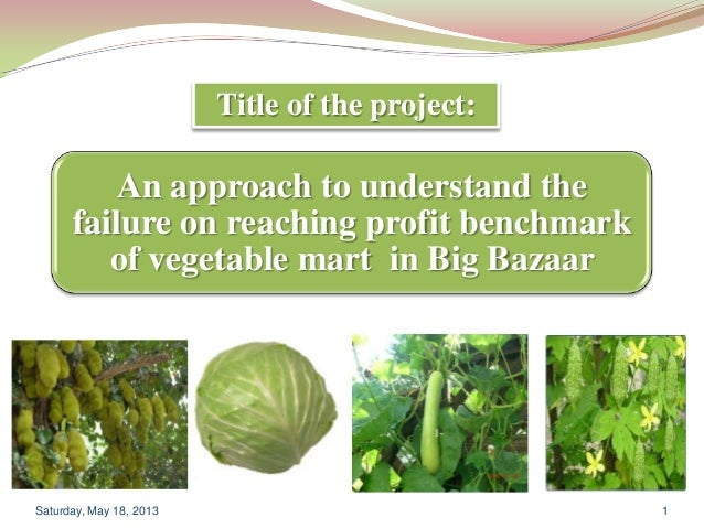 An approach to understand thefailure on reaching profit benchmarkof vegetable mart in Big BazaarSaturday, May 18, 2013 1Ti...