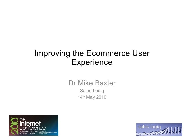 Improving the Ecommerce User Experience Dr Mike Baxter Sales Logiq 14 th  May 2010