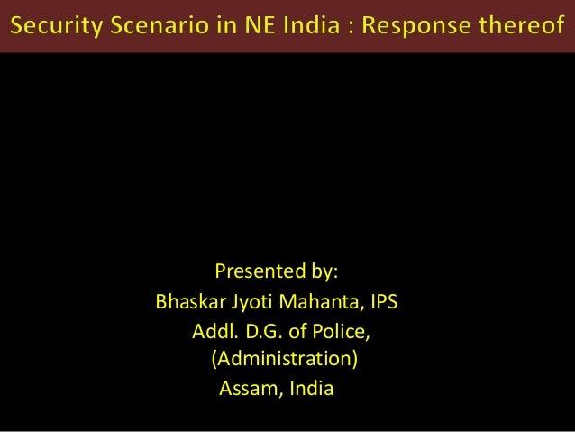 Presented by: Bhaskar Jyoti Mahanta, IPS Addl. D.G. of Police, (Administration) Assam, India