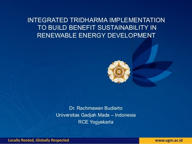INTEGRATED TRIDHARMA IMPLEMENTATION TO BUILD BENEFIT SUSTAINABILITY IN RENEWABLE ENERGY DEVELOPMENT Dr. Rachmawan Budiarto...