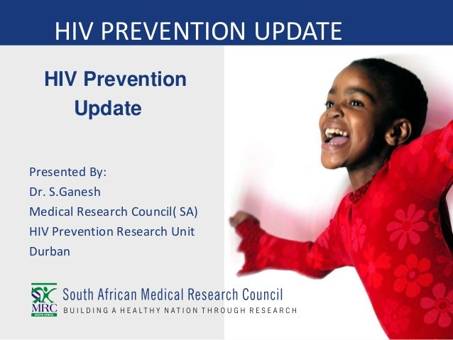 HIV Prevention Update Presented By: Dr. S.Ganesh Medical Research Council( SA) HIV Prevention Research Unit Durban HIV PRE...
