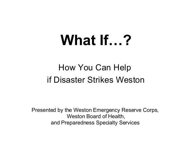 What If…? How You Can Help if Disaster Strikes Weston  Presented by the Weston Emergency Reserve Corps, Weston Board of He...