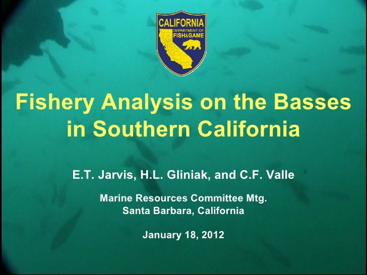 Fishery Analysis on the Basses    in Southern California     E.T. Jarvis, H.L. Gliniak, and C.F. Valle          Marine Res...