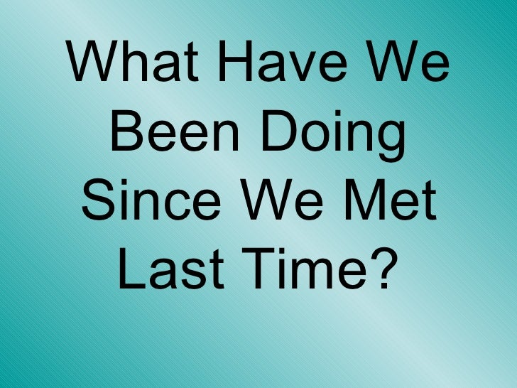 What Have We Been Doing Since We Met Last Time?