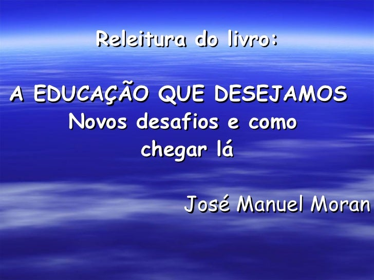 Releitura do livro:  A EDUCAÇÃO QUE DESEJAMOS     Novos desafios e como           chegar lá                 José Manuel Mo...