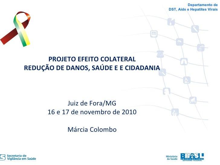 Departamento de DST, Aids e Hepatites Virais PROJETO EFEITO COLATERAL REDUÇÃO DE DANOS, SAÚDE E E CIDADANIA Juiz de Fora/M...