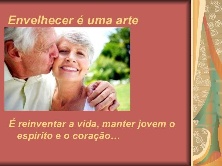 Envelhecer é uma arteÉ reinventar a vida, manter jovem o  espírito e o coração…