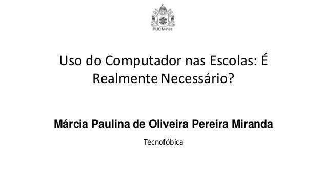 Márcia Paulina de Oliveira Pereira Miranda Tecnofóbica Uso do Computador nas Escolas: É Realmente Necessário?