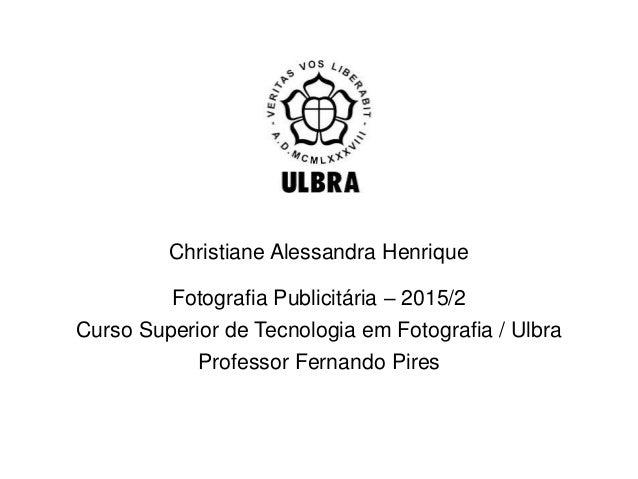 Fotografia Publicitária – 2015/2 Curso Superior de Tecnologia em Fotografia / Ulbra Professor Fernando Pires Christiane Al...