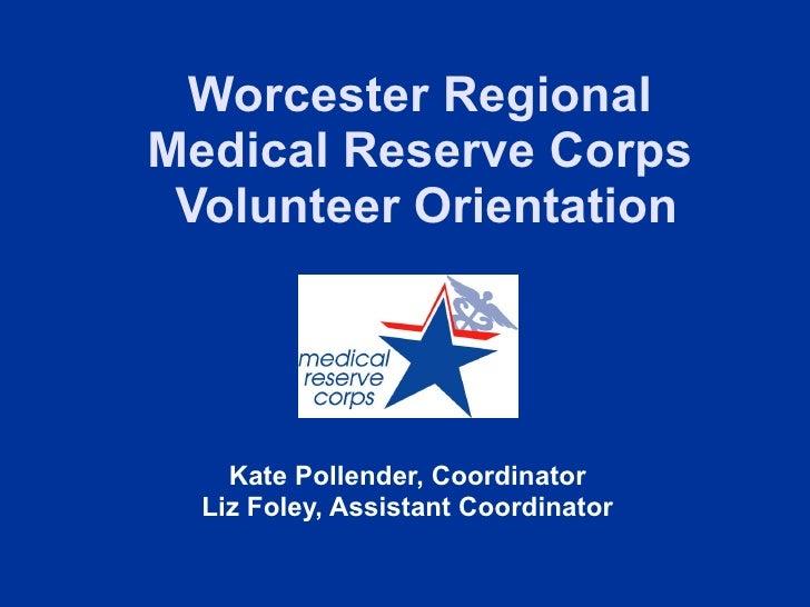 Worcester Regional  Medical Reserve Corps  Volunteer Orientation Kate Pollender, Coordinator Liz Foley, Assistant Coordina...