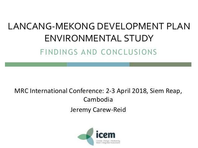 MRC International Conference: 2-3 April 2018, Siem Reap, Cambodia Jeremy Carew-Reid LANCANG-MEKONG DEVELOPMENT PLAN ENVIRO...