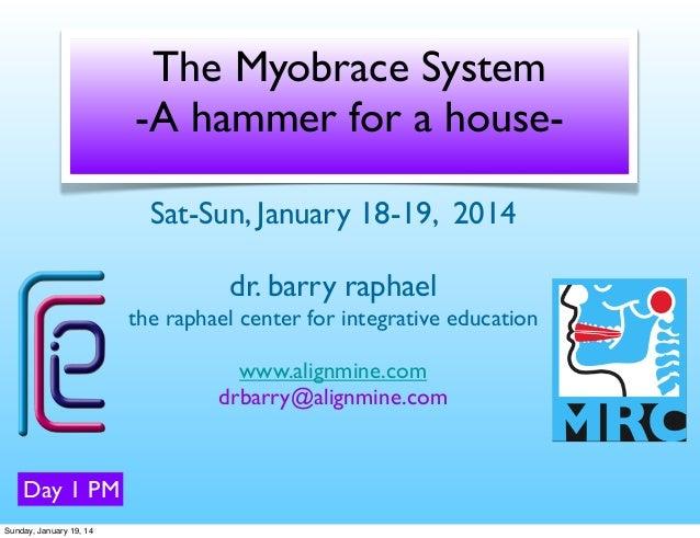 The Myobrace System -A hammer for a houseSat-Sun, January 18-19, 2014 dr. barry raphael the raphael center for integrative...