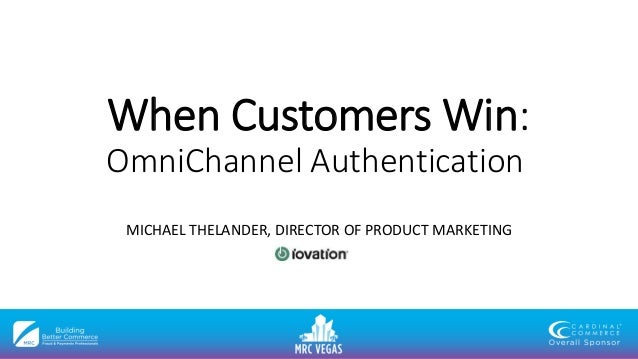 When Customers Win: OmniChannel Authentication MICHAEL THELANDER, DIRECTOR OF PRODUCT MARKETING