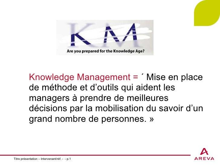 Titre présentation – Intervenant/réf. -  - p. Knowledge Management =  «Mise en place de méthode et d'outils qui aident le...