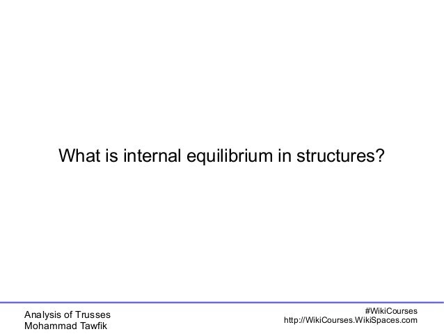 Analysis of Trusses Mohammad Tawfik #WikiCourses http://WikiCourses.WikiSpaces.com What is internal equilibrium in structu...