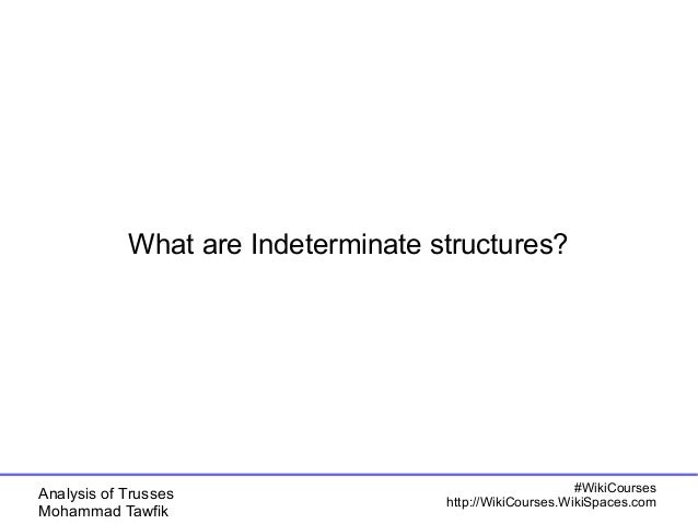Analysis of Trusses Mohammad Tawfik #WikiCourses http://WikiCourses.WikiSpaces.com What are Indeterminate structures?