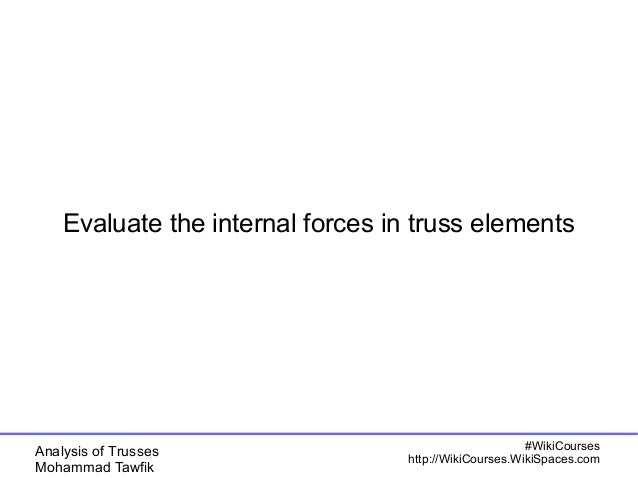 Analysis of Trusses Mohammad Tawfik #WikiCourses http://WikiCourses.WikiSpaces.com Evaluate the internal forces in truss e...
