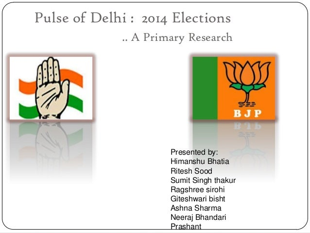 Pulse of Delhi : 2014 Elections .. A Primary Research Presented by: Himanshu Bhatia Ritesh Sood Sumit Singh thakur Ragshre...