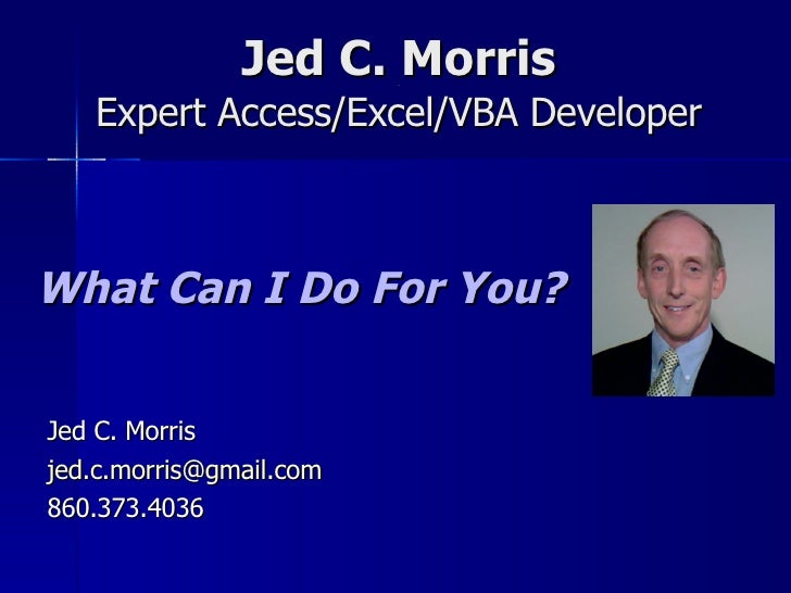 Jed C. Morris [[ Expert Access/Excel/VBA Developer What Can I Do For You? Jed C. Morris [email_address] 860.373.4036