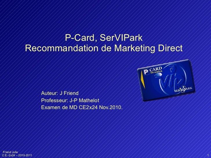 P-Card, SerVIPark Recommandation de Marketing Direct Auteur: J Friend Professeur: J-P Mathelot Examen de MD CE2x24 Nov.2010.