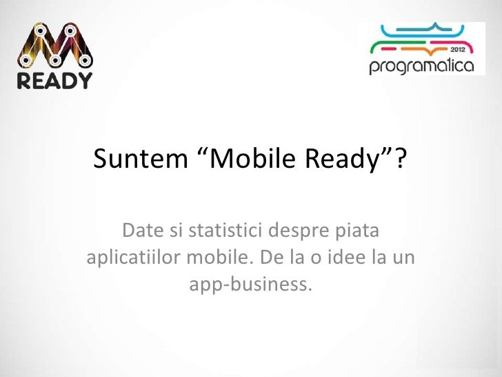 "Suntem ""Mobile Ready""?    Date si statistici despre piataaplicatiilor mobile. De la o idee la un             app-business."