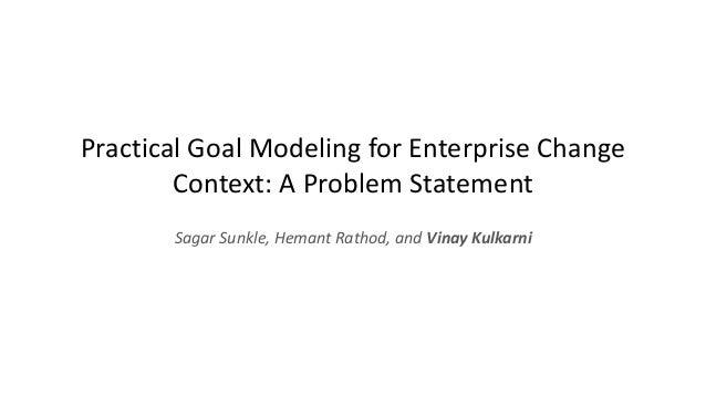 Practical Goal Modeling for Enterprise Change Context: A Problem Statement Sagar Sunkle, Hemant Rathod, and Vinay Kulkarni