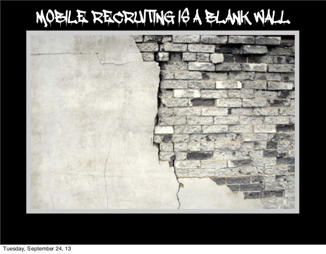 MOBILE RECRUITING IS A BLANK WALL Tuesday, September 24, 13