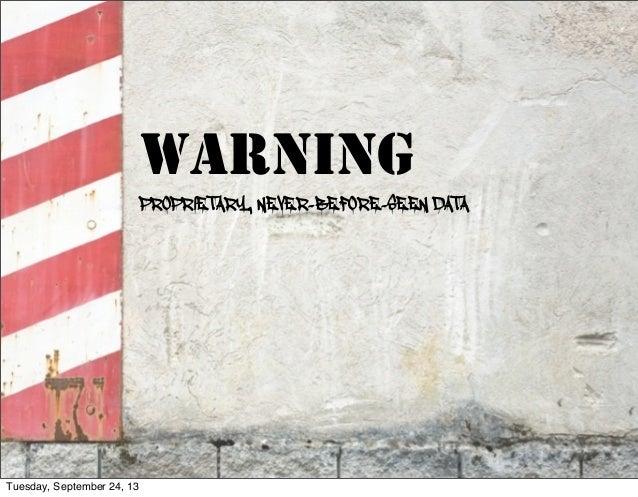WARNING PROPRIETARY, NEVER-BEFORE-SEEN DATA 12 Tuesday, September 24, 13