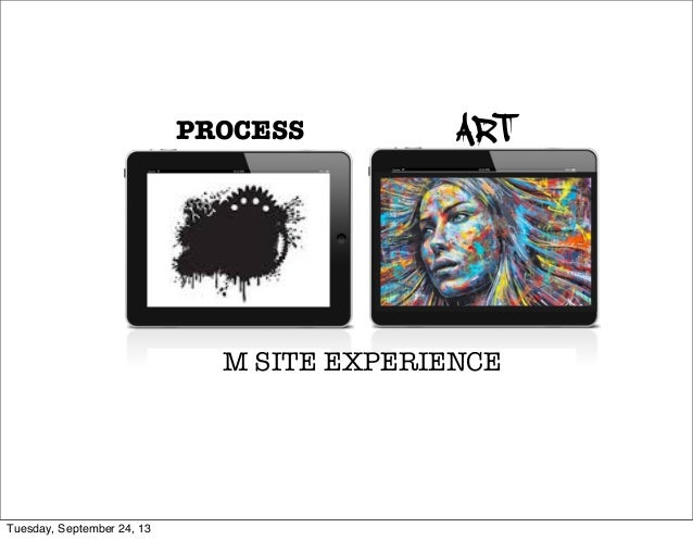 PROCESS ART M SITE EXPERIENCE Tuesday, September 24, 13