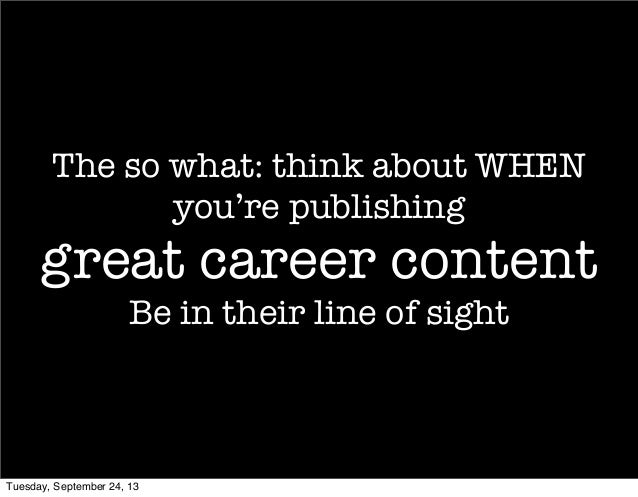 The so what: think about WHEN you're publishing great career content Be in their line of sight Tuesday, September 24, 13