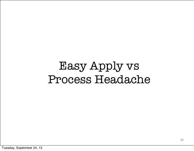 Easy Apply vs Process Headache 28 Tuesday, September 24, 13
