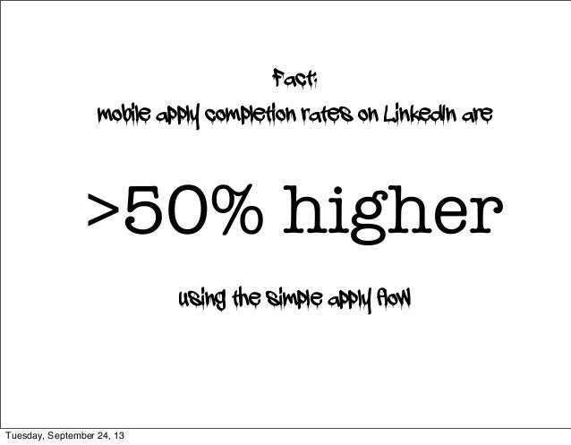 Fact: mobile apply completion rates on LinkedIn are >50% higher using the simple apply flow Tuesday, September 24, 13
