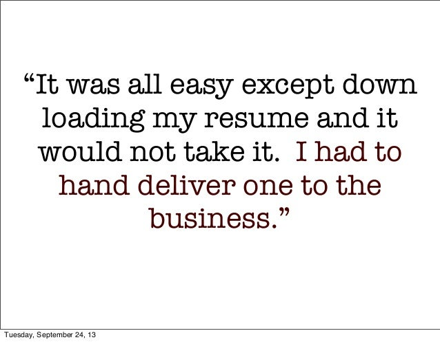 """""""It was all easy except down loading my resume and it would not take it. I had to hand deliver one to the business."""" Tues..."""