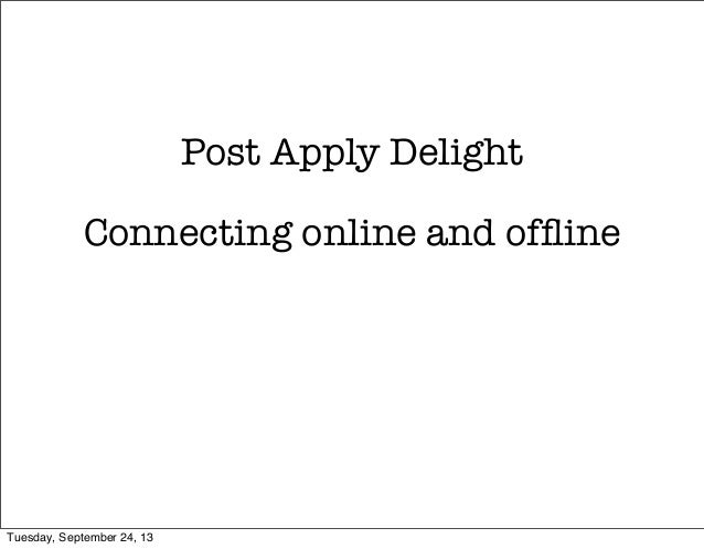 Post Apply Delight Connecting online and offline Tuesday, September 24, 13