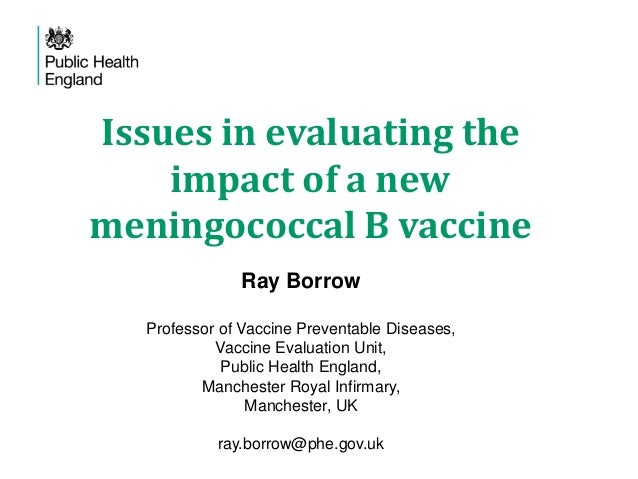 Issues in evaluating the impact of a new meningococcal B vaccine Ray Borrow Professor of Vaccine Preventable Diseases, Vac...