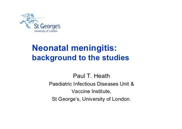 Neonatal meningitis: background to the studies Paul T. Heath Paediatric Infectious Diseases Unit & Vaccine Institute, St G...
