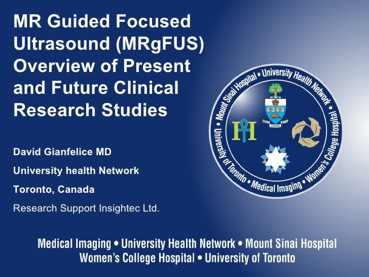 MR Guided Focused Ultrasound (MRgFUS) Overview of Present and Future Clinical Research Studies David Gianfelice MD Univers...