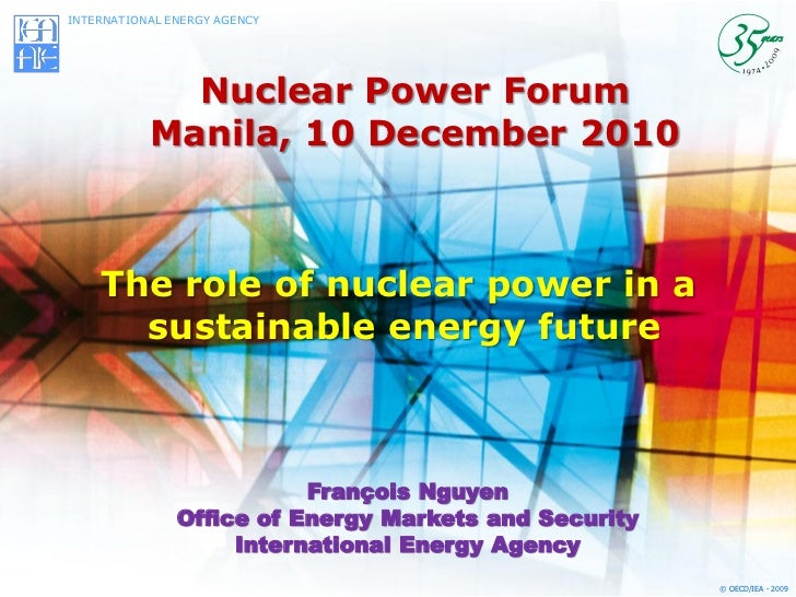 INTERNATIONAL ENERGY AGENCY             Nuclear Power Forum           Manila, 10 December 2010    The role of nuclear powe...