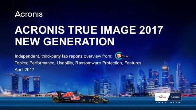 ACRONIS TRUE IMAGE 2017 NEW GENERATION Independent, third-party lab reports overview from: Topics: Performance, Usability,...