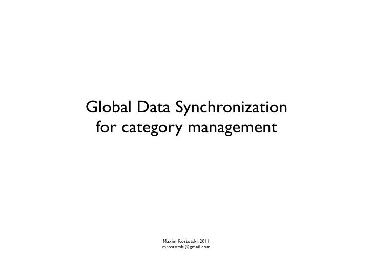 Global Data Synchronization for category management          Maxim Rostotski, 2011          mrostotski@gmail.com