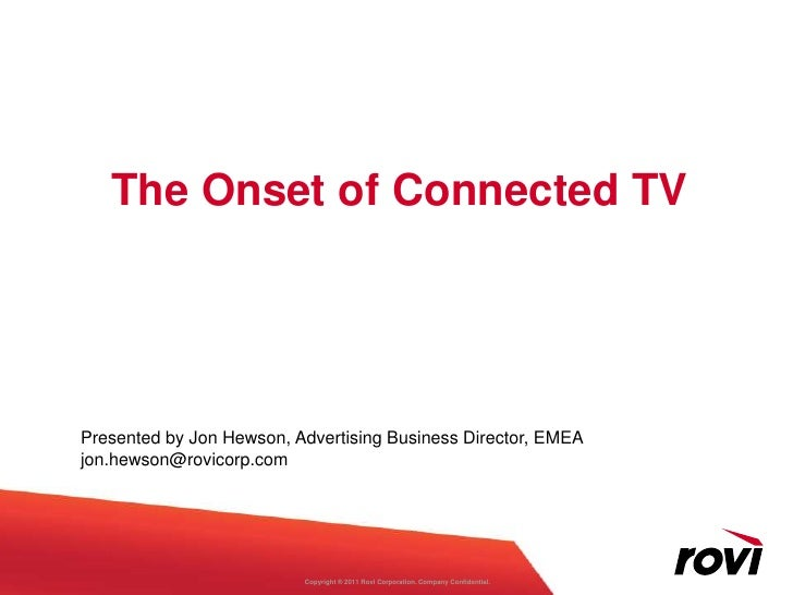 The Onset of Connected TVPresented by Jon Hewson, Advertising Business Director, EMEAjon.hewson@rovicorp.com              ...