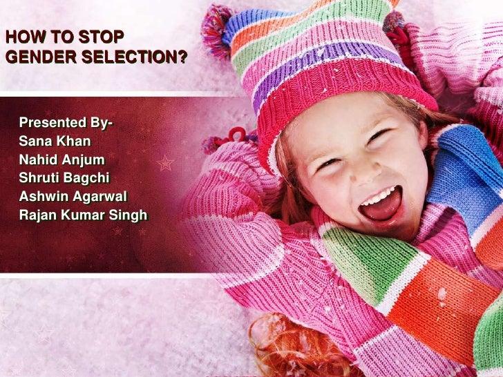 HOW TO STOPGENDER SELECTION? Presented By- Sana Khan Nahid Anjum Shruti Bagchi Ashwin Agarwal Rajan Kumar Singh