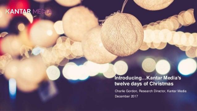 Introducing…Kantar Media's twelve days of Christmas Charlie Gordon, Research Director, Kantar Media December 2017