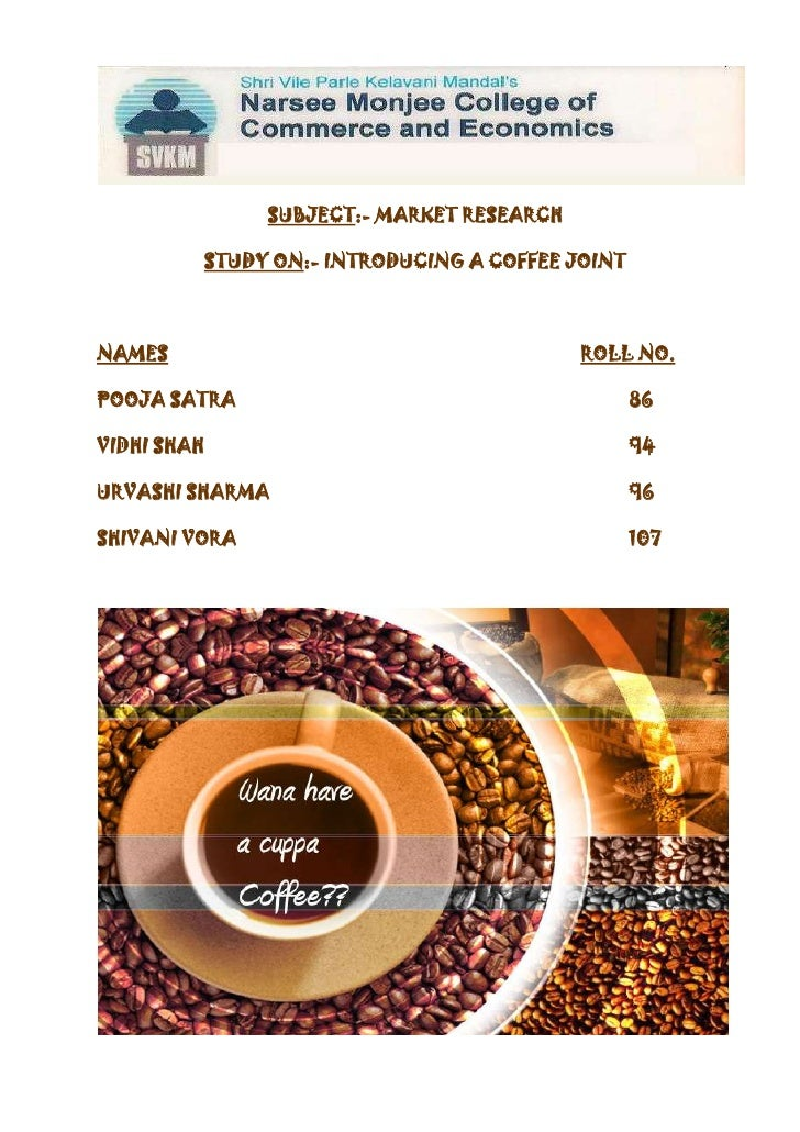 SUBJECT:- MARKET RESEARCH<br />STUDY ON:- INTRODUCING A COFFEE JOINT<br />NAMESROLL NO.<br />POOJA SATRA86<br />VIDHI SHAH...
